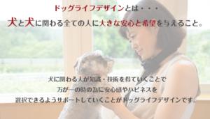 ドッグライフデザインとは、犬と犬に関わる全ての人に大きな安心と希望を与えること。犬に関わる人が知識、技術を得ていくことで、万が一の時の為に、安心感やハピネスを選択できるようサポートしていくことがドッグライフデザインです。